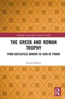 The Greek and Roman Trophy : From Battlefield Marker to Icon of Power, Hardback Book