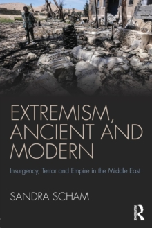 Extremism, Ancient and Modern : Insurgency, Terror and Empire in the Middle East, Paperback / softback Book