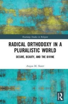 Radical Orthodoxy in a Pluralistic World : Desire, Beauty, and the Divine, Hardback Book