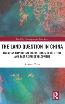 The Land Question in China : Agrarian Capitalism, Industrious Revolution, and East Asian Development, Hardback Book
