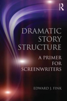 Dramatic Story Structure : A Primer for Screenwriters, Paperback / softback Book