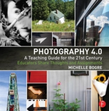 Photography 4.0: A Teaching Guide for the 21st Century : Educators Share Thoughts and Assignments, Paperback Book