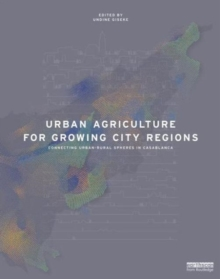 Urban Agriculture for Growing City Regions : Connecting Urban-Rural Spheres in Casablanca, Hardback Book