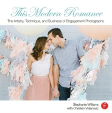 This Modern Romance : The Artistry, Technique, and Business of Engagement Photography, Paperback Book