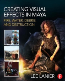 Creating Visual Effects in Maya : Fire, Water, Debris, and Destruction, Paperback / softback Book