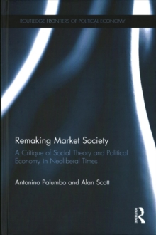 Remaking Market Society : A Critique of Social Theory and Political Economy in Neoliberal Times, Hardback Book