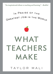 What Teachers Make : In Praise of the Greatest Job in the World, Paperback Book