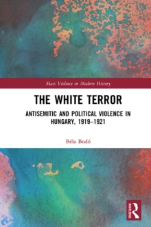 The White Terror : Antisemitic and Political Violence in Hungary, 1919-1921, PDF eBook