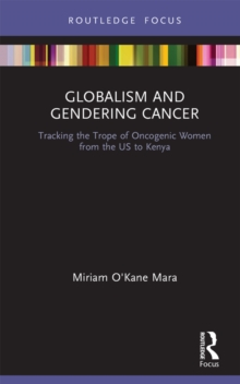Globalism and Gendering Cancer : Tracking the Trope of Oncogenic Women from the US to Kenya, PDF eBook