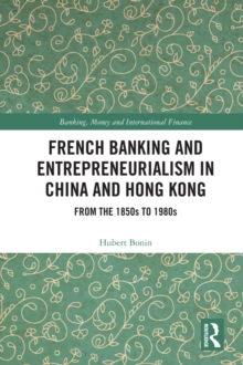French Banking and Entrepreneurialism in China and Hong Kong : From the 1850s to 1980s, PDF eBook