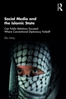 Social Media and the Islamic State : Can Public Relations Succeed Where Conventional Diplomacy Failed?, PDF eBook