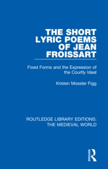 The Short Lyric Poems of Jean Froissart : Fixed Forms and the Expression of the Courtly Ideal, EPUB eBook