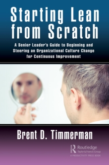 Starting Lean from Scratch : A Senior Leader's Guide to Beginning and Steering an Organizational Culture Change for Continuous Improvement, PDF eBook