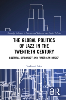 "The Global Politics of Jazz in the Twentieth Century : Cultural Diplomacy and ""American Music"", PDF eBook"
