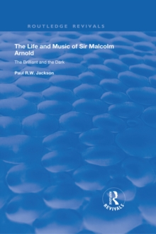 The Life and Music of Sir Malcolm Arnold : The Brilliant and the Dark, EPUB eBook
