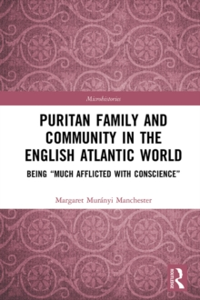 "Puritan Family and Community in the English Atlantic World : Being ""Much Afflicted with Conscience"", PDF eBook"