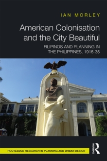 American Colonisation and the City Beautiful : Filipinos and Planning in the Philippines, 1916-35, PDF eBook