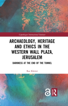 Archaeology, Heritage and Ethics in the Western Wall Plaza, Jerusalem : Darkness at the End of the Tunnel, PDF eBook