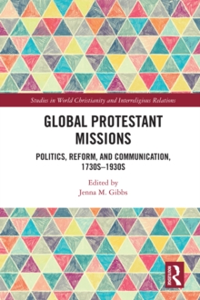 Global Protestant Missions : Politics, Reform, and Communication, 1730s-1930s, EPUB eBook