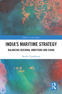 India's Maritime Strategy : Balancing Regional Ambitions and China, PDF eBook