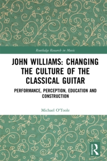John Williams: Changing the Culture of the Classical Guitar : Performance, perception, education and construction, PDF eBook