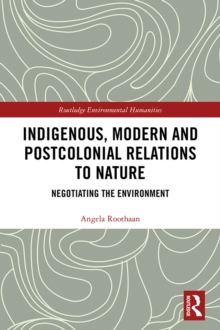 Indigenous, Modern and Postcolonial Relations to Nature : Negotiating the Environment, PDF eBook