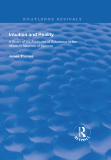 Intuition and Reality : A Study of the Attributes of Substance in the Absolute Idealism of Spinoza, PDF eBook
