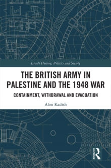 The British Army in Palestine and the 1948 War : Containment, Withdrawal and Evacuation, EPUB eBook
