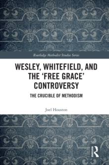 Wesley, Whitefield and the 'Free Grace' Controversy : The Crucible of Methodism, EPUB eBook