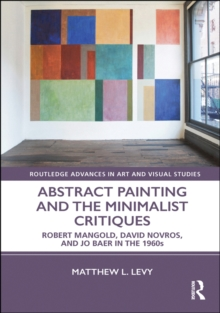 Abstract Painting and the Minimalist Critiques : Robert Mangold, David Novros, and Jo Baer in the 1960s, EPUB eBook
