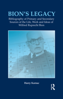 Bion's Legacy : Bibliography of Primary and Secondary Sources of the Life, Work and Ideas of Wilfred Ruprecht Bion, EPUB eBook