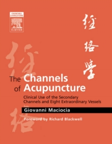 The Channels of Acupuncture : Clinical Use of the Secondary Channels and Eight Extraordinary Vessels, Hardback Book
