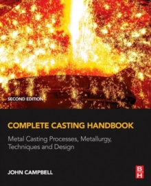 Complete Casting Handbook : Metal Casting Processes, Metallurgy, Techniques and Design, Hardback Book