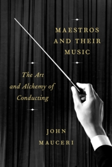 Maestros And Their Music : The Art and Alchemy of Conducting, Hardback Book