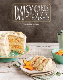 Daisy Cakes Bakes : Keepsake Recipes for Southern Layer Cakes, Pies, Cookies, and More, Hardback Book