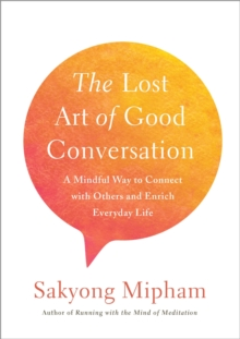 The Lost Art Of Good Conversation : A Mindful Way to Connect with Othersand Enrich Everyday Life, Hardback Book