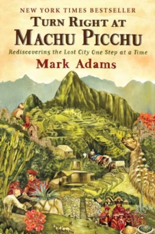 Turn Right At Machu Picchu : Rediscovering the Lost City One Step at a Time, Paperback / softback Book