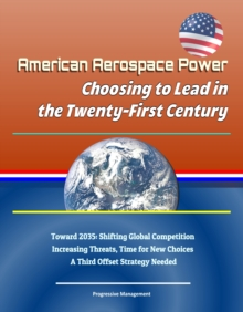 American Aerospace Power: Choosing to Lead in the Twenty-First Century - Toward 2035: Shifting Global Competition, Increasing Threats, Time for New Choices, A Third Offset Strategy Needed, EPUB eBook