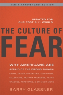 The Culture of Fear : Why Americans Are Afraid of the Wrong Things: Crime, Drugs, Minorities, Teen Moms, Killer Kids, Mutant Microbes, Plane Crashes, Road Rage, & So Much More, Paperback / softback Book