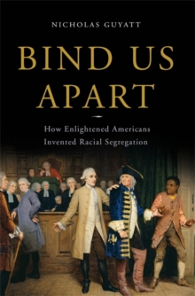 Bind Us Apart : How Enlightened Americans Invented Racial Segregation, Hardback Book