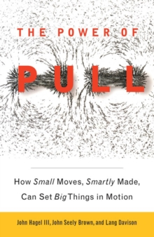 The Power of Pull : How Small Moves, Smartly Made, Can Set Big Things in Motion, EPUB eBook