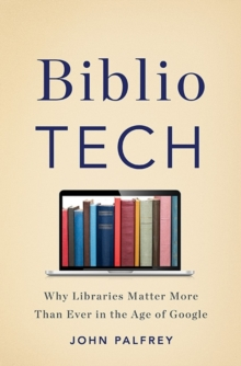Bibliotech : Why Libraries Matter More Than Ever in the Age of Google, Hardback Book