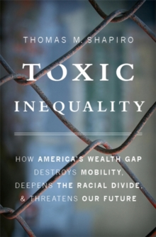 Toxic Inequality : How America's Wealth Gap Destroys Mobility, Deepens the Racial Divide, and Threatens Our Future, Hardback Book