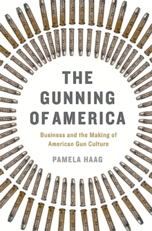 The Gunning of America : Business and the Making of American Gun Culture, Hardback Book