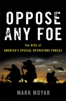 Oppose Any Foe : The Rise of America's Special Operations Forces, Hardback Book