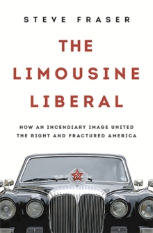 The Limousine Liberal : How an Incendiary Image United the Right and Fractured America, Hardback Book
