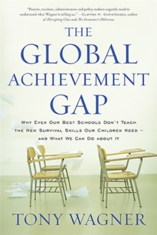 The Global Achievement Gap : Why Even Our Best Schools Don't Teach the New Survival Skills Our Children Need and What We Can Do About It, Paperback Book