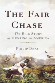 The Fair Chase : The Epic Story of Hunting in America, Hardback Book