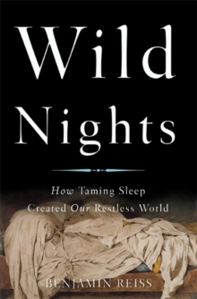 Wild Nights : How Taming Sleep Created Our Restless World, Hardback Book