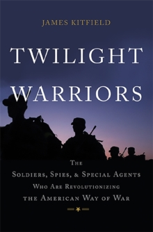 Twilight Warriors : The Soldiers, Spies, and Special Agents Who are Revolutionizing the American Way of War, Hardback Book